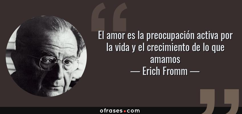 Frases de Erich Fromm - El amor es la preocupación activa por la vida y el crecimiento de lo que amamos