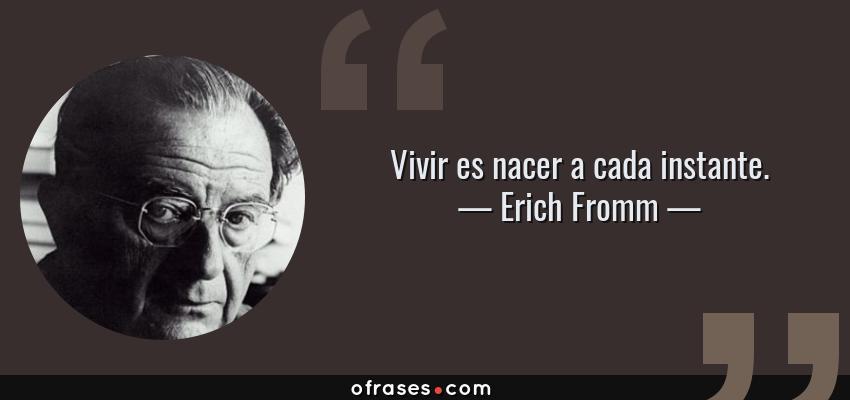 Frases de Erich Fromm - Vivir es nacer a cada instante.