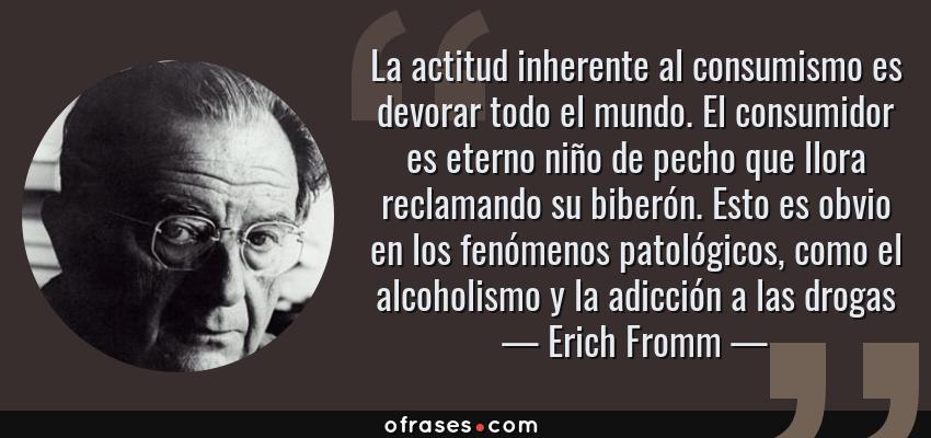 Frases de Erich Fromm - La actitud inherente al consumismo es devorar todo el mundo. El consumidor es eterno niño de pecho que llora reclamando su biberón. Esto es obvio en los fenómenos patológicos, como el alcoholismo y la adicción a las drogas