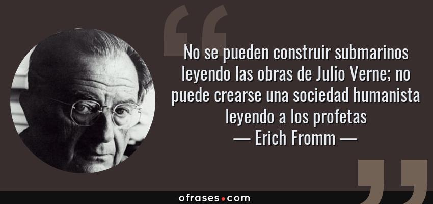 Frases de Erich Fromm - No se pueden construir submarinos leyendo las obras de Julio Verne; no puede crearse una sociedad humanista leyendo a los profetas