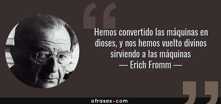 Frases de Erich Fromm - Hemos convertido las máquinas en dioses, y nos hemos vuelto divinos sirviendo a las máquinas