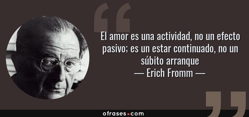 Frases de Erich Fromm - El amor es una actividad, no un efecto pasivo; es un estar continuado, no un súbito arranque