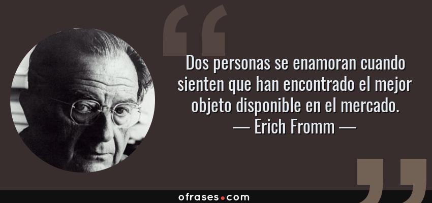 Frases de Erich Fromm - Dos personas se enamoran cuando sienten que han encontrado el mejor objeto disponible en el mercado.