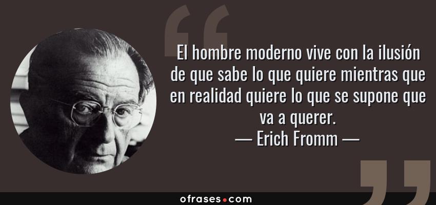 Frases de Erich Fromm - El hombre moderno vive con la ilusión de que sabe lo que quiere mientras que en realidad quiere lo que se supone que va a querer.