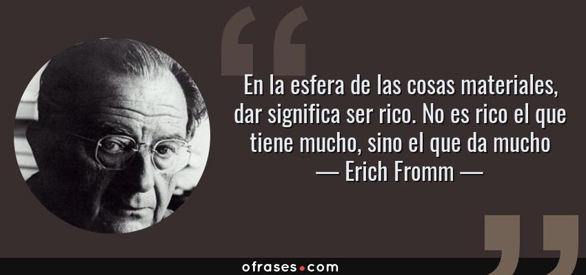 Frases de Erich Fromm - En la esfera de las cosas materiales, dar significa ser rico. No es rico el que tiene mucho, sino el que da mucho