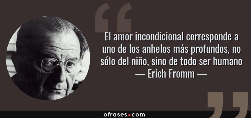 Frases de Erich Fromm - El amor incondicional corresponde a uno de los anhelos más profundos, no sólo del niño, sino de todo ser humano