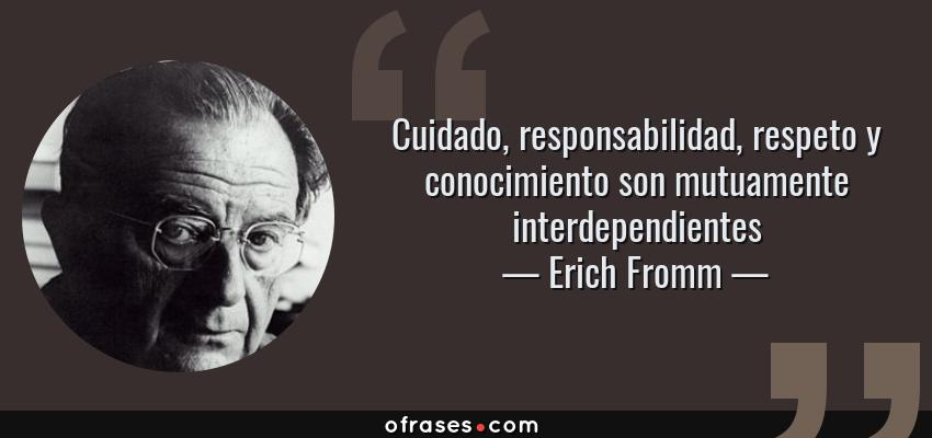 Frases de Erich Fromm - Cuidado, responsabilidad, respeto y conocimiento son mutuamente interdependientes