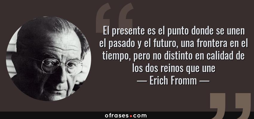 Frases de Erich Fromm - El presente es el punto donde se unen el pasado y el futuro, una frontera en el tiempo, pero no distinto en calidad de los dos reinos que une