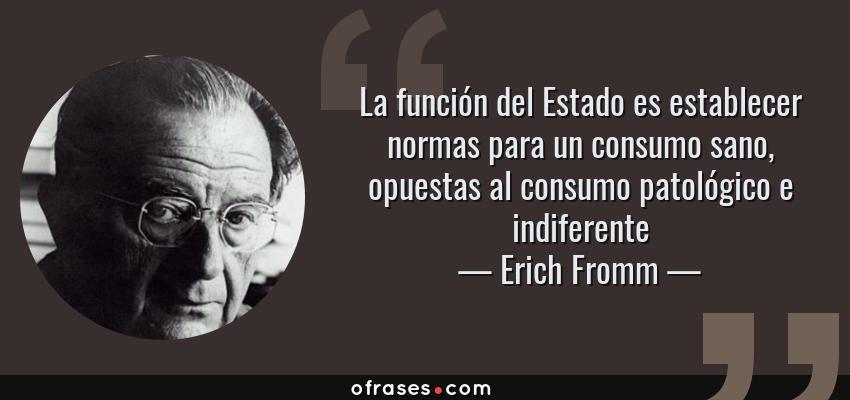 Frases de Erich Fromm - La función del Estado es establecer normas para un consumo sano, opuestas al consumo patológico e indiferente