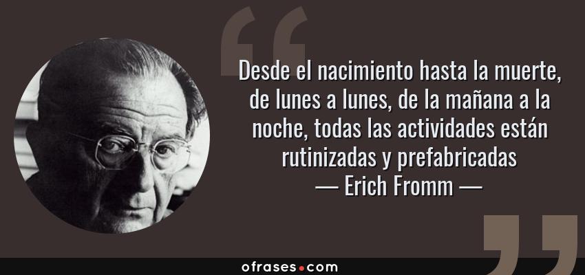 Frases de Erich Fromm - Desde el nacimiento hasta la muerte, de lunes a lunes, de la mañana a la noche, todas las actividades están rutinizadas y prefabricadas
