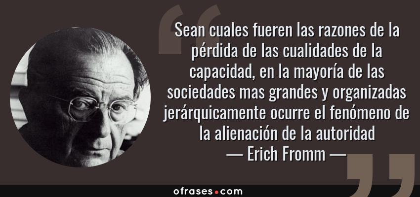 Frases de Erich Fromm - Sean cuales fueren las razones de la pérdida de las cualidades de la capacidad, en la mayoría de las sociedades mas grandes y organizadas jerárquicamente ocurre el fenómeno de la alienación de la autoridad