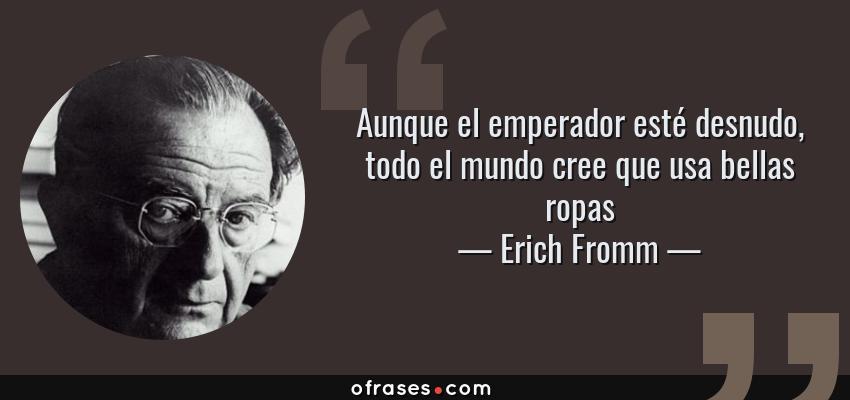 Frases de Erich Fromm - Aunque el emperador esté desnudo, todo el mundo cree que usa bellas ropas