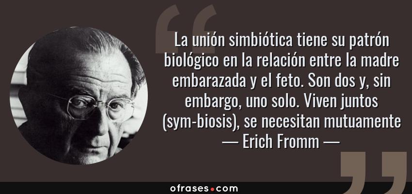 Frases de Erich Fromm - La unión simbiótica tiene su patrón biológico en la relación entre la madre embarazada y el feto. Son dos y, sin embargo, uno solo. Viven juntos (sym-biosis), se necesitan mutuamente