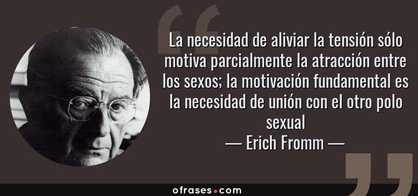 Frases de Erich Fromm - La necesidad de aliviar la tensión sólo motiva parcialmente la atracción entre los sexos; la motivación fundamental es la necesidad de unión con el otro polo sexual