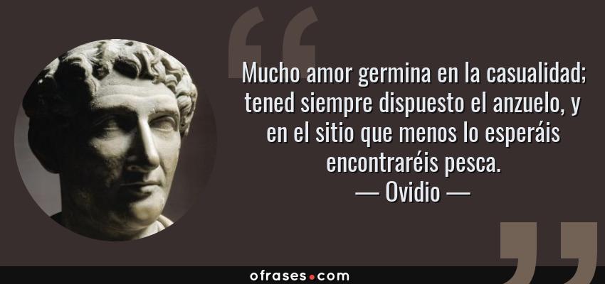 Frases de Ovidio - Mucho amor germina en la casualidad; tened siempre dispuesto el anzuelo, y en el sitio que menos lo esperáis encontraréis pesca.