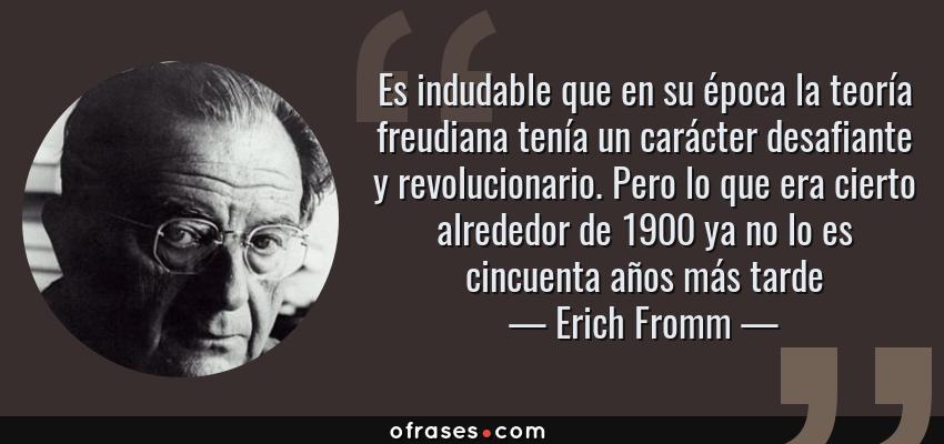 Frases de Erich Fromm - Es indudable que en su época la teoría freudiana tenía un carácter desafiante y revolucionario. Pero lo que era cierto alrededor de 1900 ya no lo es cincuenta años más tarde