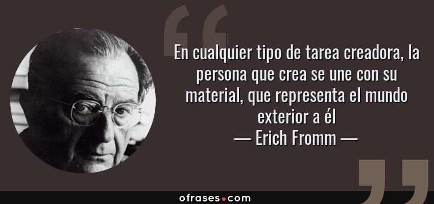 Frases de Erich Fromm - En cualquier tipo de tarea creadora, la persona que crea se une con su material, que representa el mundo exterior a él