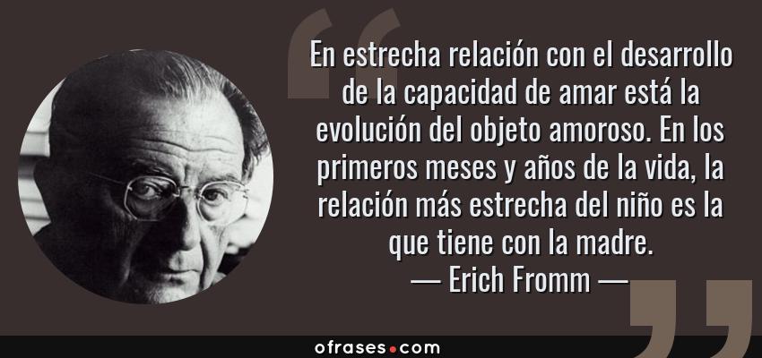 Frases de Erich Fromm - En estrecha relación con el desarrollo de la capacidad de amar está la evolución del objeto amoroso. En los primeros meses y años de la vida, la relación más estrecha del niño es la que tiene con la madre.