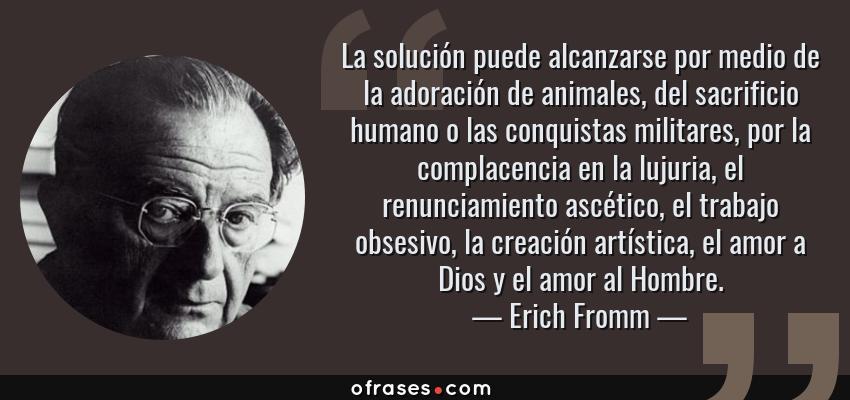 Frases de Erich Fromm - La solución puede alcanzarse por medio de la adoración de animales, del sacrificio humano o las conquistas militares, por la complacencia en la lujuria, el renunciamiento ascético, el trabajo obsesivo, la creación artística, el amor a Dios y el amor al Hombre.