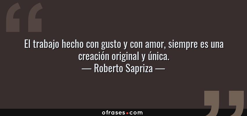 Frases de Roberto Sapriza - El trabajo hecho con gusto y con amor, siempre es una creación original y única.