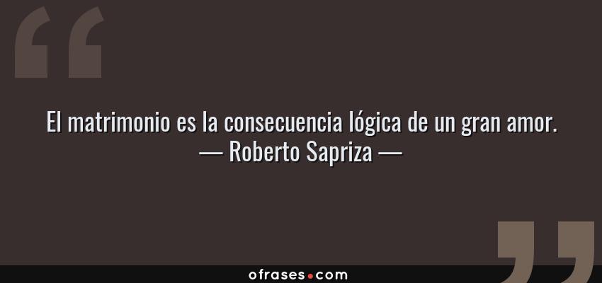 Frases de Roberto Sapriza - El matrimonio es la consecuencia lógica de un gran amor.