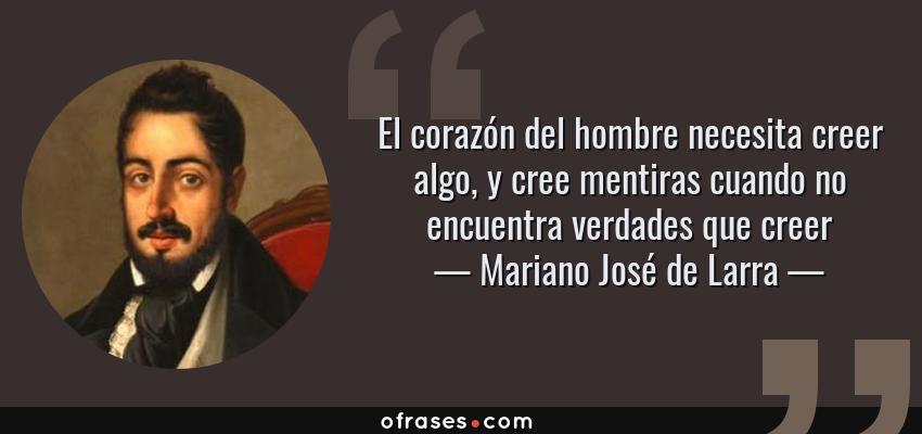 Frases de Mariano José de Larra - El corazón del hombre necesita creer algo, y cree mentiras cuando no encuentra verdades que creer