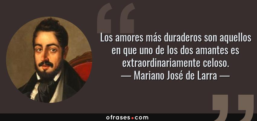 Frases de Mariano José de Larra - Los amores más duraderos son aquellos en que uno de los dos amantes es extraordinariamente celoso.
