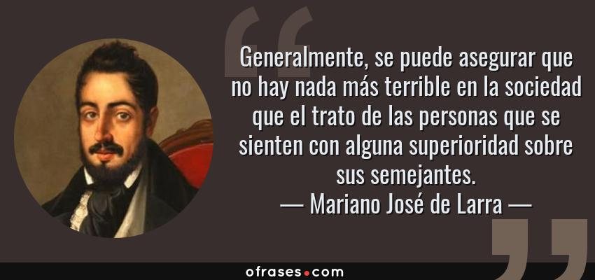 Frases de Mariano José de Larra - Generalmente, se puede asegurar que no hay nada más terrible en la sociedad que el trato de las personas que se sienten con alguna superioridad sobre sus semejantes.