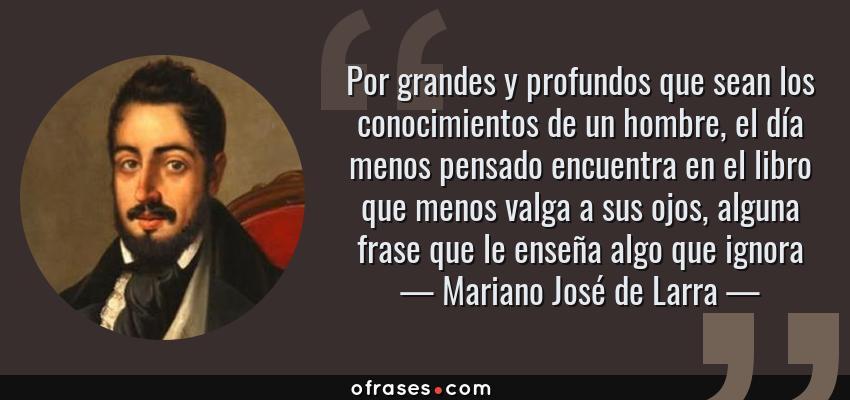 Frases de Mariano José de Larra - Por grandes y profundos que sean los conocimientos de un hombre, el día menos pensado encuentra en el libro que menos valga a sus ojos, alguna frase que le enseña algo que ignora