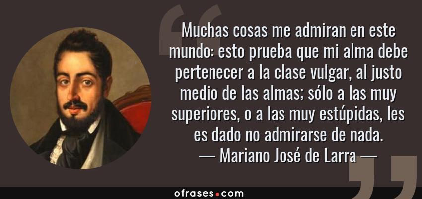 Frases de Mariano José de Larra - Muchas cosas me admiran en este mundo: esto prueba que mi alma debe pertenecer a la clase vulgar, al justo medio de las almas; sólo a las muy superiores, o a las muy estúpidas, les es dado no admirarse de nada.