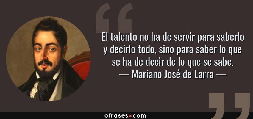 Frases de Mariano José de Larra - El talento no ha de servir para saberlo y decirlo todo, sino para saber lo que se ha de decir de lo que se sabe.