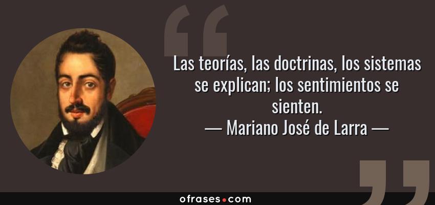 Frases de Mariano José de Larra - Las teorías, las doctrinas, los sistemas se explican; los sentimientos se sienten.
