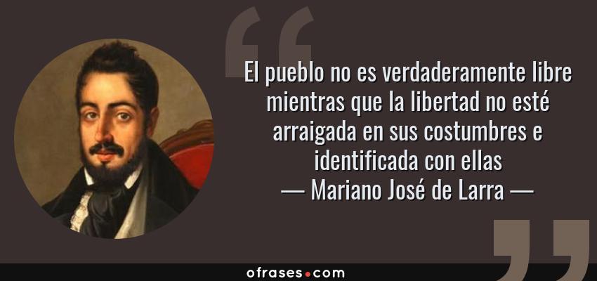 Frases de Mariano José de Larra - El pueblo no es verdaderamente libre mientras que la libertad no esté arraigada en sus costumbres e identificada con ellas