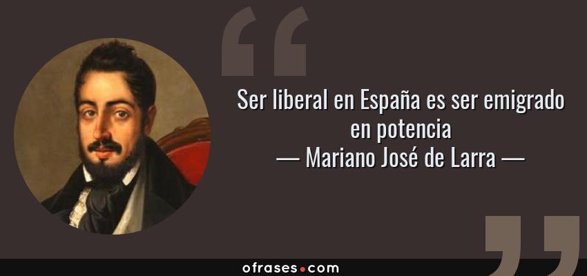 Frases de Mariano José de Larra - Ser liberal en España es ser emigrado en potencia