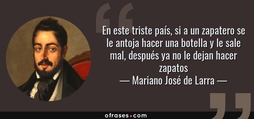 Frases de Mariano José de Larra - En este triste país, si a un zapatero se le antoja hacer una botella y le sale mal, después ya no le dejan hacer zapatos