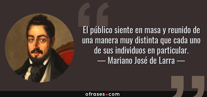 Frases de Mariano José de Larra - El público siente en masa y reunido de una manera muy distinta que cada uno de sus individuos en particular.