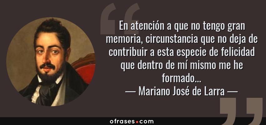 Frases de Mariano José de Larra - En atención a que no tengo gran memoria, circunstancia que no deja de contribuir a esta especie de felicidad que dentro de mí mismo me he formado...