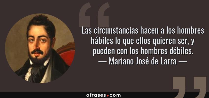 Frases de Mariano José de Larra - Las circunstancias hacen a los hombres hábiles lo que ellos quieren ser, y pueden con los hombres débiles.