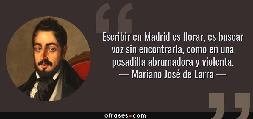 Frases de Mariano José de Larra - Escribir en Madrid es llorar, es buscar voz sin encontrarla, como en una pesadilla abrumadora y violenta.