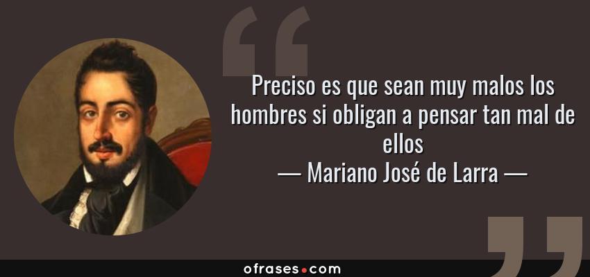 Frases de Mariano José de Larra - Preciso es que sean muy malos los hombres si obligan a pensar tan mal de ellos