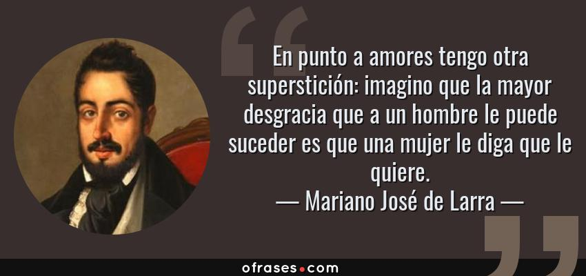 Frases de Mariano José de Larra - En punto a amores tengo otra superstición: imagino que la mayor desgracia que a un hombre le puede suceder es que una mujer le diga que le quiere.