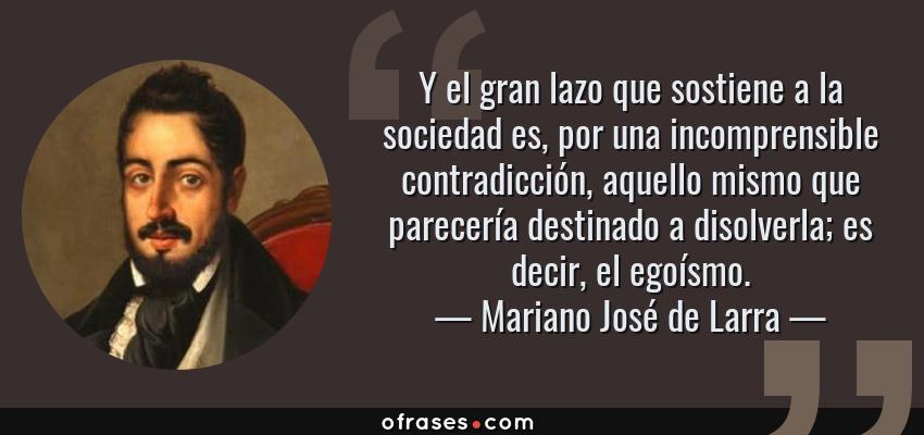 Frases de Mariano José de Larra - Y el gran lazo que sostiene a la sociedad es, por una incomprensible contradicción, aquello mismo que parecería destinado a disolverla; es decir, el egoísmo.