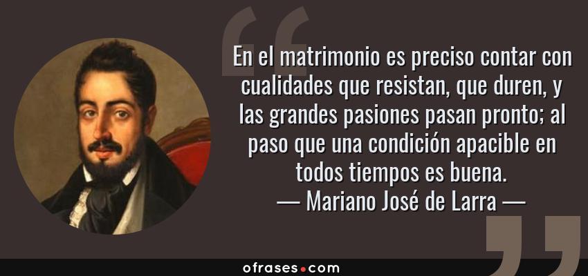 Frases de Mariano José de Larra - En el matrimonio es preciso contar con cualidades que resistan, que duren, y las grandes pasiones pasan pronto; al paso que una condición apacible en todos tiempos es buena.