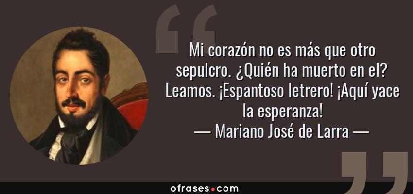Frases de Mariano José de Larra - Mi corazón no es más que otro sepulcro. ¿Quién ha muerto en el? Leamos. ¡Espantoso letrero! ¡Aquí yace la esperanza!
