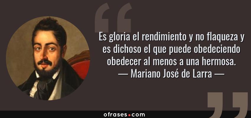 Frases de Mariano José de Larra - Es gloria el rendimiento y no flaqueza y es dichoso el que puede obedeciendo obedecer al menos a una hermosa.