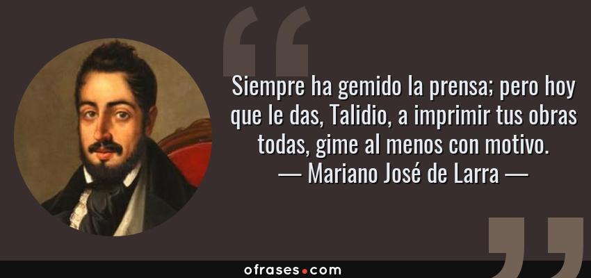 Frases de Mariano José de Larra - Siempre ha gemido la prensa; pero hoy que le das, Talidio, a imprimir tus obras todas, gime al menos con motivo.