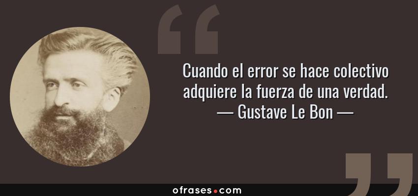 Frases de Gustave Le Bon - Cuando el error se hace colectivo adquiere la fuerza de una verdad.