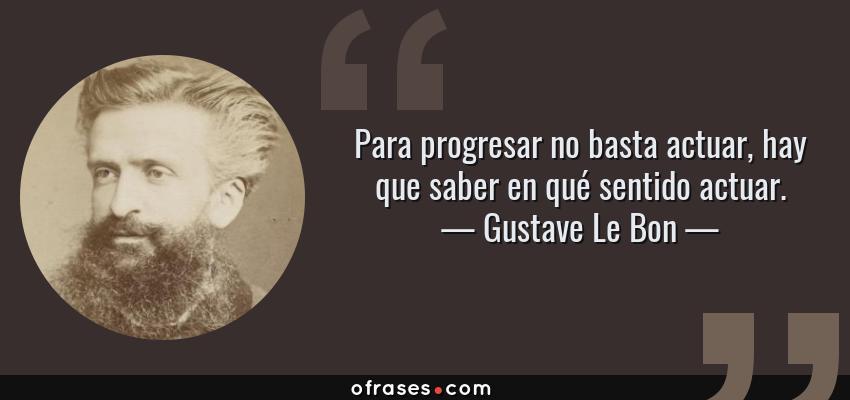 Frases de Gustave Le Bon - Para progresar no basta actuar, hay que saber en qué sentido actuar.