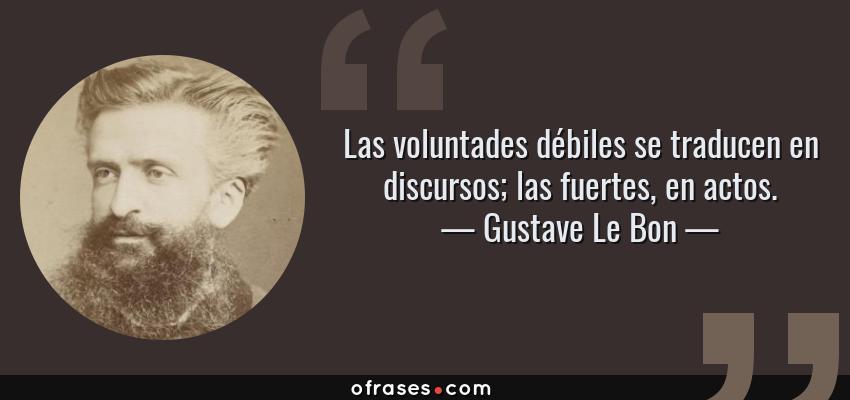 Frases de Gustave Le Bon - Las voluntades débiles se traducen en discursos; las fuertes, en actos.