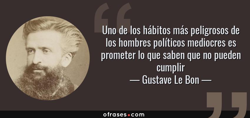 Frases de Gustave Le Bon - Uno de los hábitos más peligrosos de los hombres políticos mediocres es prometer lo que saben que no pueden cumplir